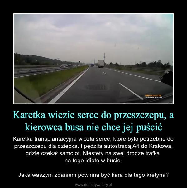 Karetka wiezie serce do przeszczepu, a kierowca busa nie chce jej puścić – Karetka transplantacyjna wiozła serce, które było potrzebne do przeszczepu dla dziecka. I pędziła autostradą A4 do Krakowa, gdzie czekał samolot. Niestety na swej drodze trafiła na tego idiotę w busie.Jaka waszym zdaniem powinna być kara dla tego kretyna?