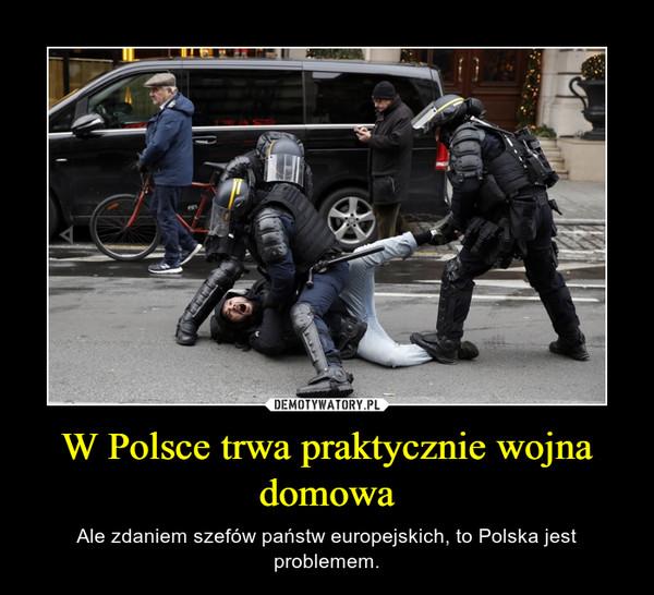 W Polsce trwa praktycznie wojna domowa – Ale zdaniem szefów państw europejskich, to Polska jest problemem.