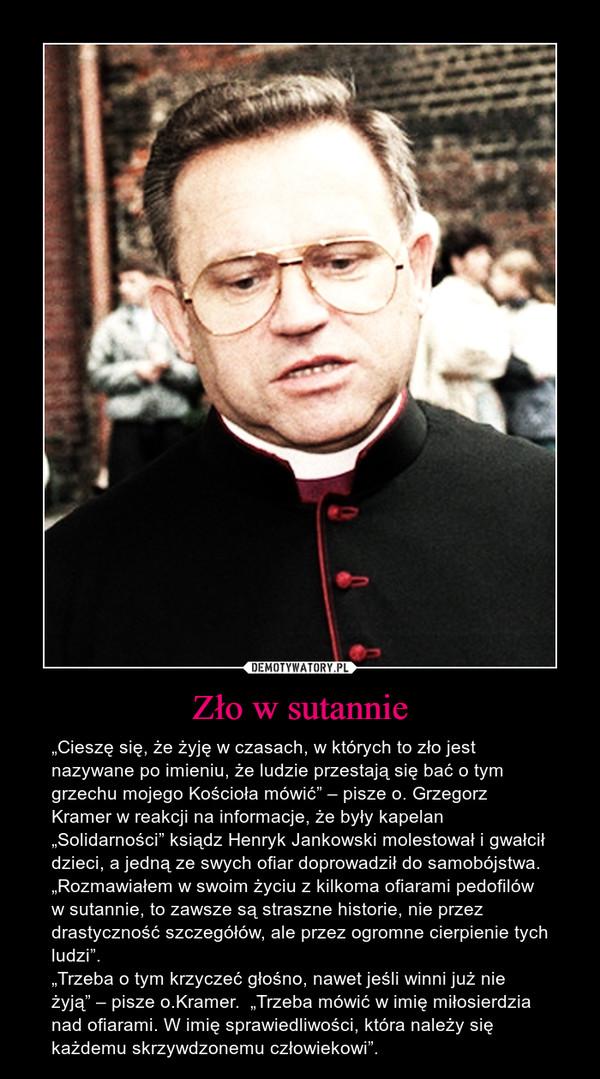 """Zło w sutannie – """"Cieszę się, że żyję w czasach, w których to zło jest nazywane po imieniu, że ludzie przestają się bać o tym grzechu mojego Kościoła mówić"""" – pisze o. Grzegorz Kramer w reakcji na informacje, że były kapelan """"Solidarności"""" ksiądz Henryk Jankowski molestował i gwałcił dzieci, a jedną ze swych ofiar doprowadził do samobójstwa.""""Rozmawiałem w swoim życiu z kilkoma ofiarami pedofilów w sutannie, to zawsze są straszne historie, nie przez drastyczność szczegółów, ale przez ogromne cierpienie tych ludzi"""".""""Trzeba o tym krzyczeć głośno, nawet jeśli winni już nie żyją"""" – pisze o.Kramer.  """"Trzeba mówić w imię miłosierdzia nad ofiarami. W imię sprawiedliwości, która należy się każdemu skrzywdzonemu człowiekowi""""."""