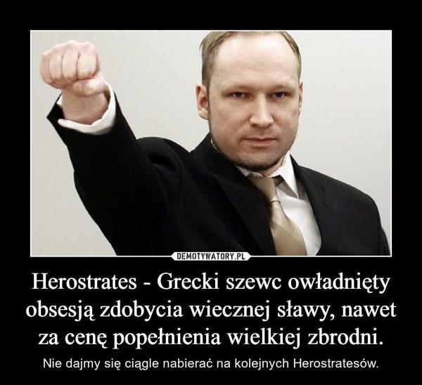 Herostrates - Grecki szewc owładnięty obsesją zdobycia wiecznej sławy, nawet za cenę popełnienia wielkiej zbrodni. – Nie dajmy się ciągle nabierać na kolejnych Herostratesów.