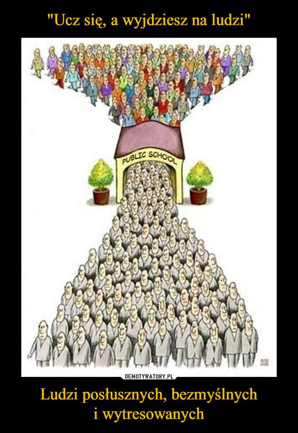 Ludzi posłusznych, bezmyślnychi wytresowanych –