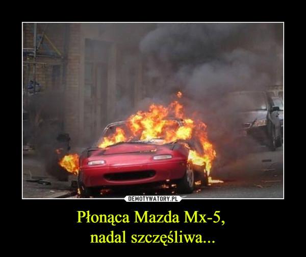 Płonąca Mazda Mx-5, nadal szczęśliwa... –