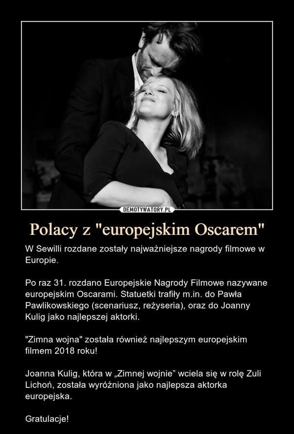 """Polacy z """"europejskim Oscarem"""" – W Sewilli rozdane zostały najważniejsze nagrody filmowe w Europie.Po raz 31. rozdano Europejskie Nagrody Filmowe nazywane europejskim Oscarami. Statuetki trafiły m.in. do Pawła Pawlikowskiego (scenariusz, reżyseria), oraz do Joanny Kulig jako najlepszej aktorki.""""Zimna wojna"""" została również najlepszym europejskim filmem 2018 roku!Joanna Kulig, która w """"Zimnej wojnie"""" wciela się w rolę Zuli Lichoń, została wyróżniona jako najlepsza aktorka europejska.Gratulacje!"""