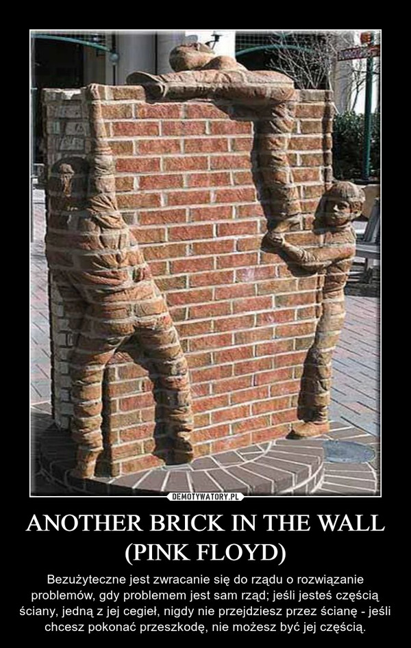 ANOTHER BRICK IN THE WALL (PINK FLOYD) – Bezużyteczne jest zwracanie się do rządu o rozwiązanie problemów, gdy problemem jest sam rząd; jeśli jesteś częścią ściany, jedną z jej cegieł, nigdy nie przejdziesz przez ścianę - jeśli chcesz pokonać przeszkodę, nie możesz być jej częścią.