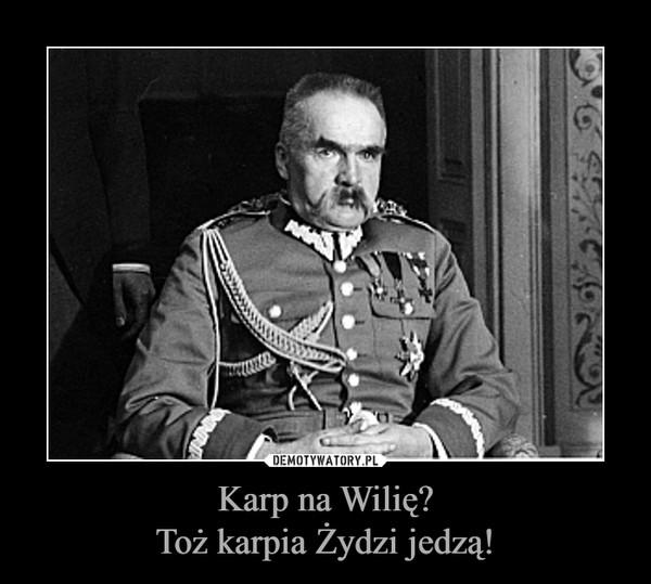 Karp na Wilię?Toż karpia Żydzi jedzą! –