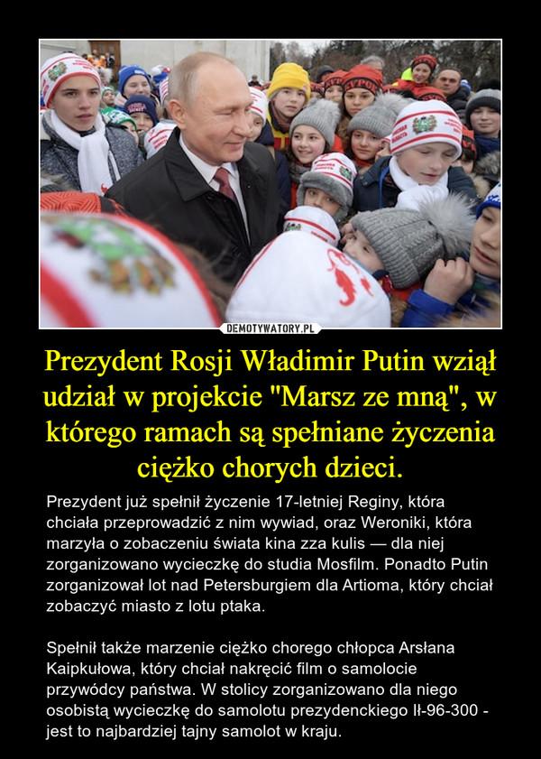 """Prezydent Rosji Władimir Putin wziął udział w projekcie ''Marsz ze mną"""", w którego ramach są spełniane życzenia ciężko chorych dzieci. – Prezydent już spełnił życzenie 17-letniej Reginy, która chciała przeprowadzić z nim wywiad, oraz Weroniki, która marzyła o zobaczeniu świata kina zza kulis — dla niej zorganizowano wycieczkę do studia Mosfilm. Ponadto Putin zorganizował lot nad Petersburgiem dla Artioma, który chciał zobaczyć miasto z lotu ptaka. Spełnił także marzenie ciężko chorego chłopca Arsłana Kaipkułowa, który chciał nakręcić film o samolocie przywódcy państwa. W stolicy zorganizowano dla niego osobistą wycieczkę do samolotu prezydenckiego Ił-96-300 - jest to najbardziej tajny samolot w kraju."""