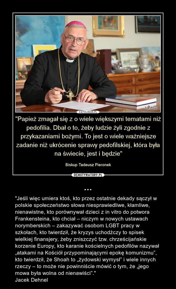 """... – """"Jeśli więc umiera ktoś, kto przez ostatnie dekady sączył w polskie społeczeństwo słowa niesprawiedliwe, kłamliwe, nienawistne, kto porównywał dzieci z in vitro do potwora Frankensteina, kto chciał – niczym w nowych ustawach norymberskich – zakazywać osobom LGBT pracy w szkołach, kto twierdził, że kryzys uchodźczy to spisek wielkiej finansjery, żeby zniszczyć tzw. chrześcijańskie korzenie Europy, kto karanie kościelnych pedofilów nazywał """"atakami na Kościół przypominającymi epokę komunizmu"""", kto twierdził, że Shoah to """"żydowski wymysł"""" i wiele innych rzeczy – to może nie powinniście mówić o tym, że """"jego mowa była wolna od nienawiści"""".""""Jacek Dehnel"""