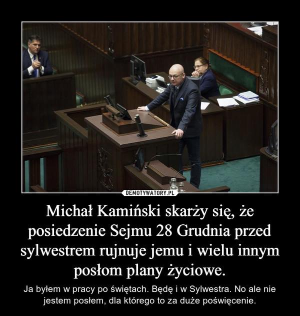 Michał Kamiński skarży się, że posiedzenie Sejmu 28 Grudnia przed sylwestrem rujnuje jemu i wielu innym posłom plany życiowe. – Ja byłem w pracy po świętach. Będę i w Sylwestra. No ale nie jestem posłem, dla którego to za duże poświęcenie.