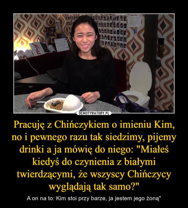 """Pracuję z Chińczykiem o imieniu Kim, no i pewnego razu tak siedzimy, pijemy drinki a ja mówię do niego: """"Miałeś kiedyś do czynienia z białymi twierdzącymi, że wszyscy Chińczycy wyglądają tak samo?"""" – A on na to: Kim stoi przy barze, ja jestem jego żoną"""""""