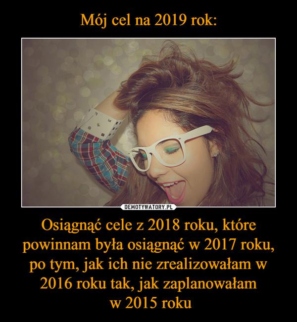 Osiągnąć cele z 2018 roku, które powinnam była osiągnąć w 2017 roku, po tym, jak ich nie zrealizowałam w 2016 roku tak, jak zaplanowałam w 2015 roku –