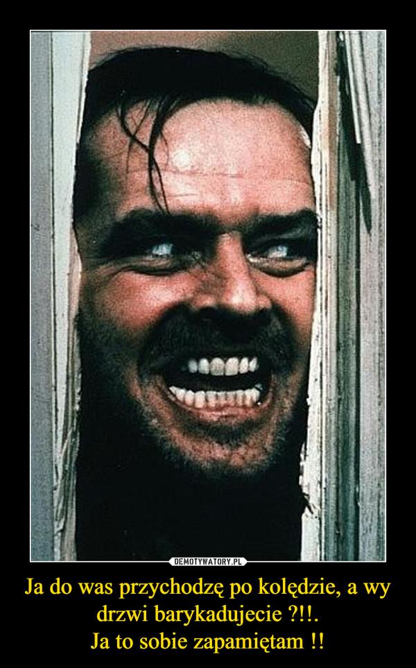 Ja do was przychodzę po kolędzie, a wy drzwi barykadujecie ?!!.Ja to sobie zapamiętam !! –
