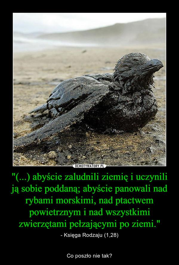 """""""(...) abyście zaludnili ziemię i uczynili ją sobie poddaną; abyście panowali nad rybami morskimi, nad ptactwem powietrznym i nad wszystkimi zwierzętami pełzającymi po ziemi."""" – - Księga Rodzaju (1,28)Co poszło nie tak?"""