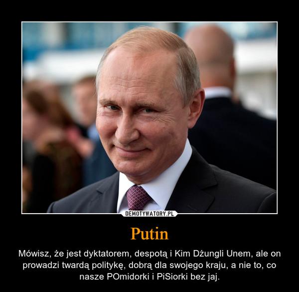 Putin – Mówisz, że jest dyktatorem, despotą i Kim Dżungli Unem, ale on prowadzi twardą politykę, dobrą dla swojego kraju, a nie to, co nasze POmidorki i PiSiorki bez jaj.