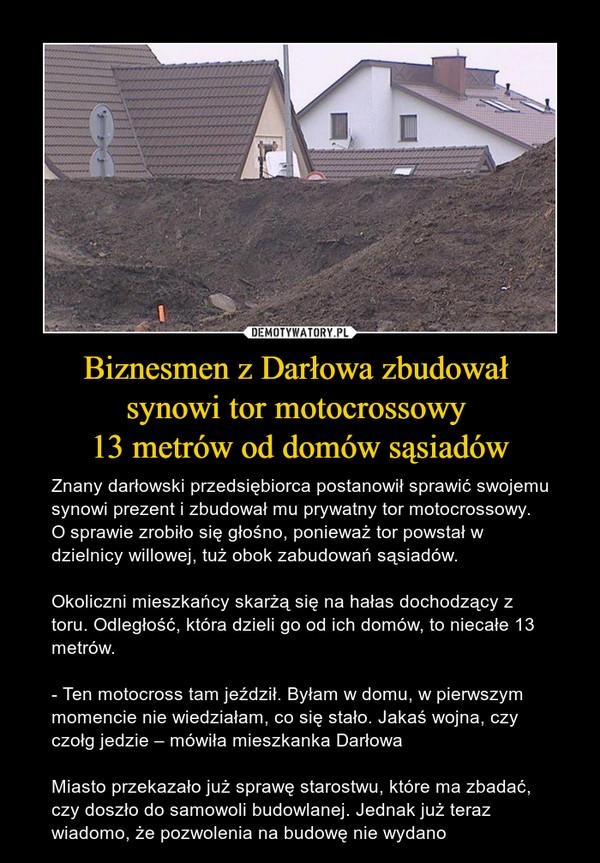 Biznesmen z Darłowa zbudował synowi tor motocrossowy 13 metrów od domów sąsiadów – Znany darłowski przedsiębiorca postanowił sprawić swojemu synowi prezent i zbudował mu prywatny tor motocrossowy. O sprawie zrobiło się głośno, ponieważ tor powstał w dzielnicy willowej, tuż obok zabudowań sąsiadów.Okoliczni mieszkańcy skarżą się na hałas dochodzący z toru. Odległość, która dzieli go od ich domów, to niecałe 13 metrów.- Ten motocross tam jeździł. Byłam w domu, w pierwszym momencie nie wiedziałam, co się stało. Jakaś wojna, czy czołg jedzie – mówiła mieszkanka DarłowaMiasto przekazało już sprawę starostwu, które ma zbadać, czy doszło do samowoli budowlanej. Jednak już teraz wiadomo, że pozwolenia na budowę nie wydano