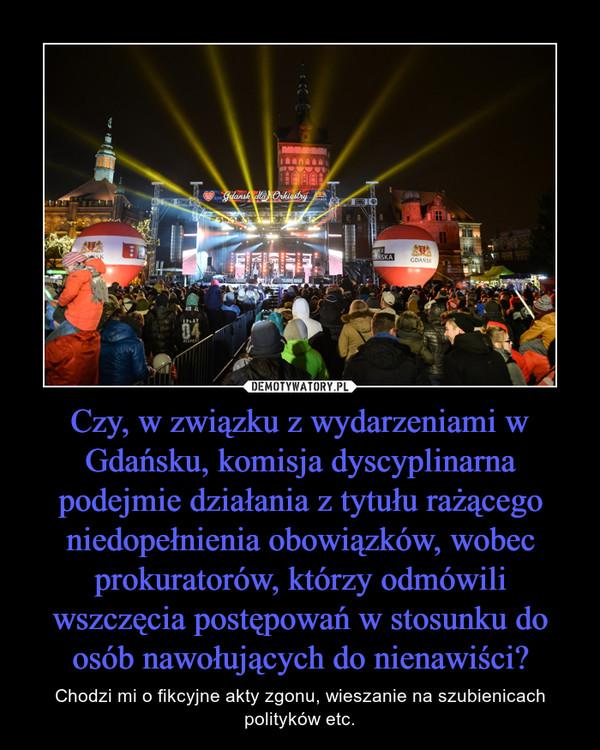 Czy, w związku z wydarzeniami w Gdańsku, komisja dyscyplinarna podejmie działania z tytułu rażącego niedopełnienia obowiązków, wobec prokuratorów, którzy odmówili wszczęcia postępowań w stosunku do osób nawołujących do nienawiści? – Chodzi mi o fikcyjne akty zgonu, wieszanie na szubienicach polityków etc.