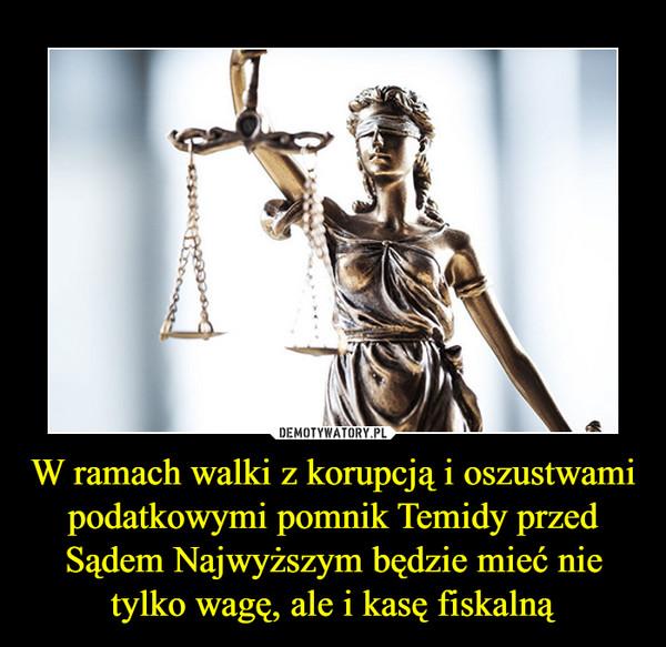 W ramach walki z korupcją i oszustwami podatkowymi pomnik Temidy przed Sądem Najwyższym będzie mieć nie tylko wagę, ale i kasę fiskalną –