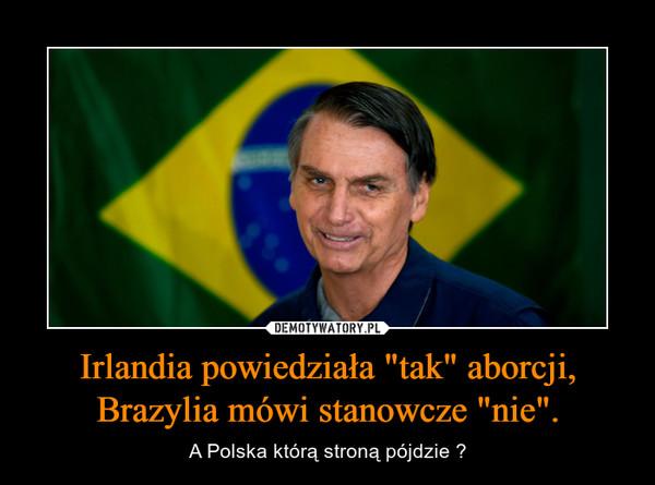 """Irlandia powiedziała """"tak"""" aborcji, Brazylia mówi stanowcze """"nie"""". – A Polska którą stroną pójdzie ?"""