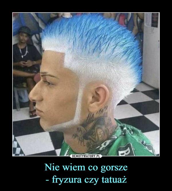 Nie wiem co gorsze- fryzura czy tatuaż –