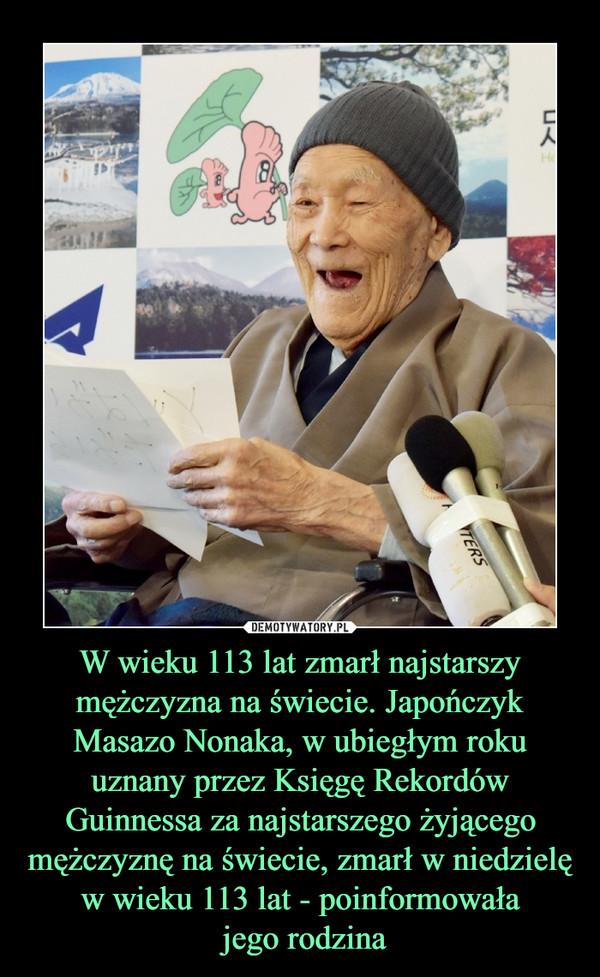 W wieku 113 lat zmarł najstarszy mężczyzna na świecie. Japończyk Masazo Nonaka, w ubiegłym roku uznany przez Księgę Rekordów Guinnessa za najstarszego żyjącego mężczyznę na świecie, zmarł w niedzielę w wieku 113 lat - poinformowała jego rodzina –