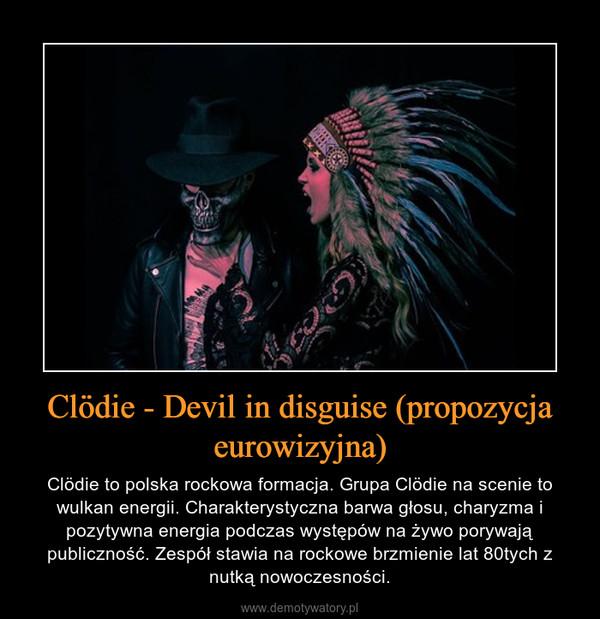 Clödie - Devil in disguise (propozycja eurowizyjna) – Clödie to polska rockowa formacja. Grupa Clödie na scenie to wulkan energii. Charakterystyczna barwa głosu, charyzma i pozytywna energia podczas występów na żywo porywają publiczność. Zespół stawia na rockowe brzmienie lat 80tych z nutką nowoczesności.