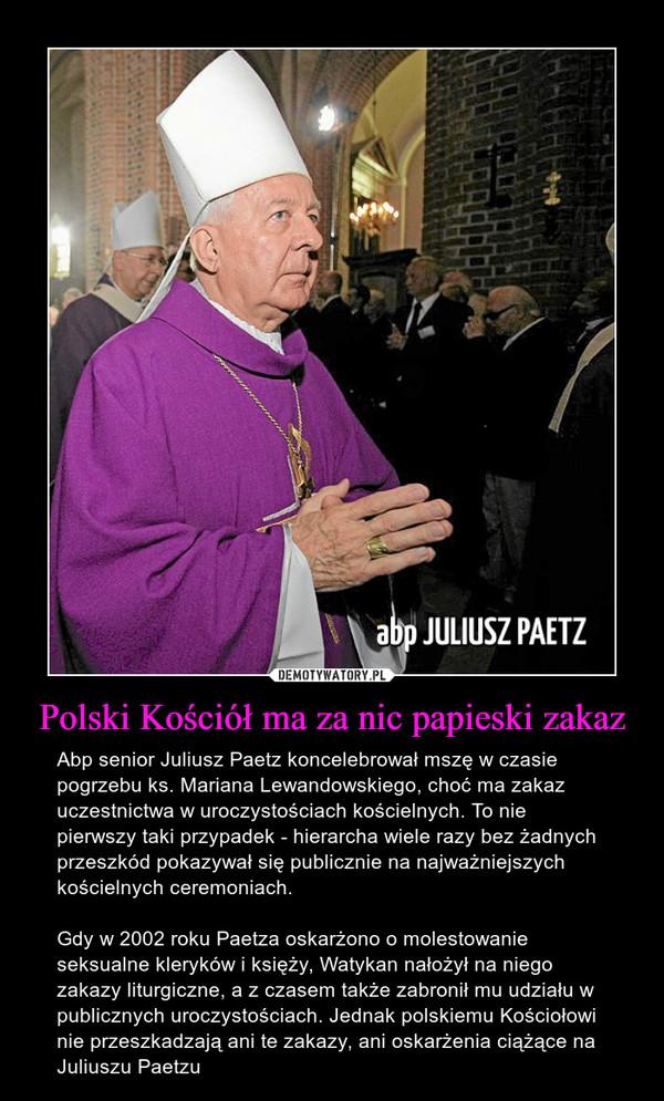 Polski Kościół ma za nic papieski zakaz – Abp senior Juliusz Paetz koncelebrował mszę w czasie pogrzebu ks. Mariana Lewandowskiego, choć ma zakaz uczestnictwa w uroczystościach kościelnych. To nie pierwszy taki przypadek - hierarcha wiele razy bez żadnych przeszkód pokazywał się publicznie na najważniejszych kościelnych ceremoniach.Gdy w 2002 roku Paetza oskarżono o molestowanie seksualne kleryków i księży, Watykan nałożył na niego zakazy liturgiczne, a z czasem także zabronił mu udziału w publicznych uroczystościach. Jednak polskiemu Kościołowi nie przeszkadzają ani te zakazy, ani oskarżenia ciążące na Juliuszu Paetzu
