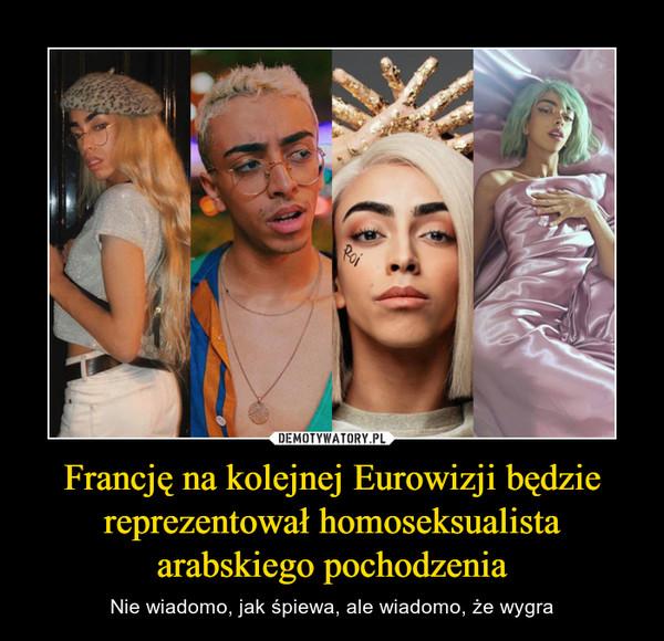 Francję na kolejnej Eurowizji będzie reprezentował homoseksualista arabskiego pochodzenia – Nie wiadomo, jak śpiewa, ale wiadomo, że wygra
