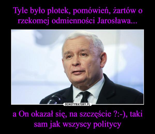 a On okazał się, na szczęście ?:-), taki sam jak wszyscy politycy –