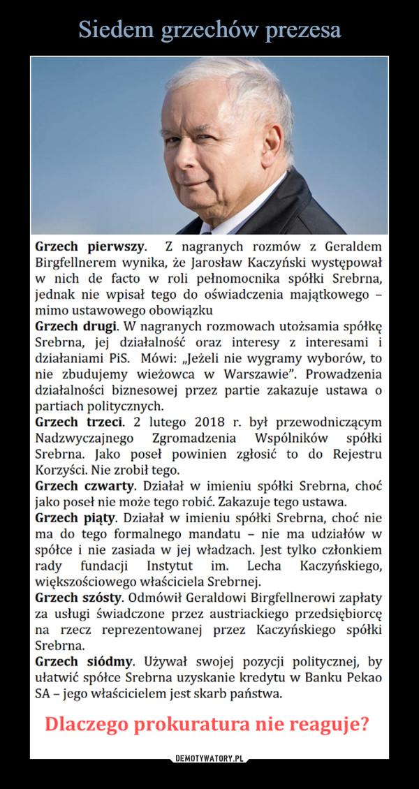 """–  Grzech pierwszy. Z nagranych rozmów z Geraldem Birgfellnerem wynika, że Jarosław Kaczyński występował w nich de facto w roli pełnomocnika spółki Srebrna, jednak nie wpisał tego do oświadczenia majątkowego -mimo ustawowego obowiązku Grzech drugi. W nagranych rozmowach utożsamia spółkę Srebrna, jej działalność oraz interesy z interesami i działaniami PiS. Mówi: """"Jeżeli nie wygramy wyborów, to nie zbudujemy wieżowca w Warszawie"""". Prowadzenia działalności biznesowej przez partie zakazuje ustawa o partiach politycznych. Grzech trzeci. 2 lutego 2018 r. był przewodniczącym Nadzwyczajnego Zgromadzenia Wspólników spółki Srebrna. Jako poseł powinien zgłosić to do Rejestru Korzyści. Nie zrobił tego. Grzech czwarty. Działał w imieniu spółki Srebrna, choć jako poseł nie może tego robić. Zakazuje tego ustawa. Grzech piąty. Działał w imieniu spółki Srebrna, choć nie ma do tego formalnego mandatu - nie ma udziałów w spółce i nie zasiada w jej władzach. Jest tylko członkiem rady fundacji Instytut im. Lecha Kaczyńskiego, większościowego właściciela Srebrnej. Grzech szósty. Odmówił Geraldowi Birgfellnerowi zapłaty za usługi świadczone przez austriackiego przedsiębiorcę na rzecz reprezentowanej przez Kaczyńskiego spółki Srebrna. Grzech siódmy. Używał swojej pozycji politycznej, by ułatwić spółce Srebrna uzyskanie kredytu w Banku Pekao SA - jego właścicielem jest skarb państwa. Dlaczego prokuratura nie reaguje?"""