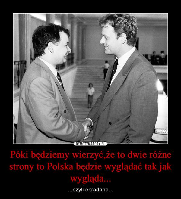 Póki będziemy wierzyć,że to dwie różne strony to Polska będzie wyglądać tak jak wygląda... – ...czyli okradana...
