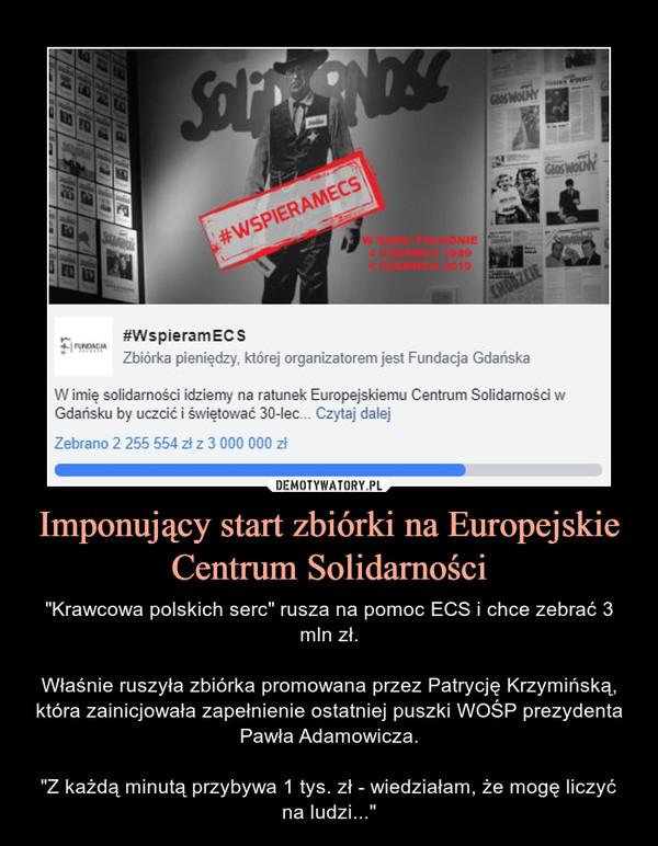 """Imponujący start zbiórki na Europejskie Centrum Solidarności – """"Krawcowa polskich serc"""" rusza na pomoc ECS i chce zebrać 3 mln zł.Właśnie ruszyła zbiórka promowana przez Patrycję Krzymińską, która zainicjowała zapełnienie ostatniej puszki WOŚP prezydenta Pawła Adamowicza.""""Z każdą minutą przybywa 1 tys. zł - wiedziałam, że mogę liczyć na ludzi..."""" #WspieramEC S Zbiórka pieniędzy, której organizatorem jest Fundacja Gdańska W imię solidarności idziemy na ratunek Europejskiemu Centrum Solidarności w Gdańsku, żeby nadal codziennie dziec... Czytaj dalej Zebrano 138 556 zł z 3 000 000 zł •"""