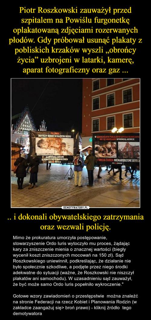 """Piotr Roszkowski zauważył przed szpitalem na Powiślu furgonetkę oplakatowaną zdjęciami rozerwanych płodów. Gdy próbował usunąć plakaty z pobliskich krzaków wyszli """"obrońcy życia"""" uzbrojeni w latarki, kamerę, aparat fotograficzny oraz gaz ... .. i dokonali obywatelskiego zatrzymania oraz wezwali policję."""