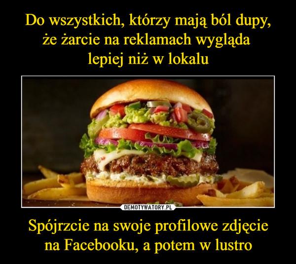 Spójrzcie na swoje profilowe zdjęciena Facebooku, a potem w lustro –