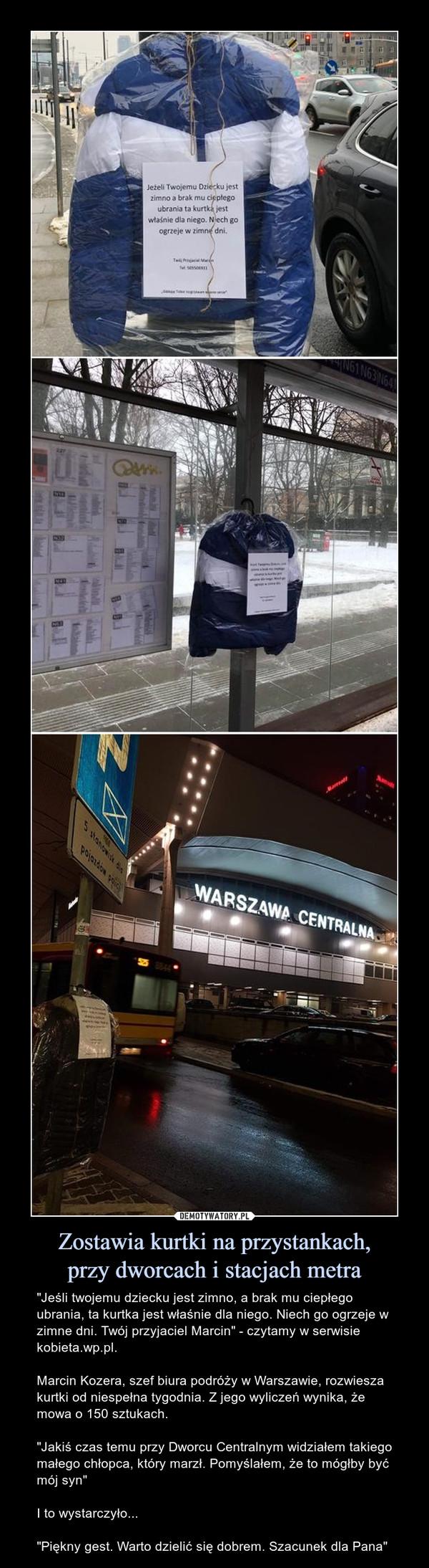 """Zostawia kurtki na przystankach,przy dworcach i stacjach metra – """"Jeśli twojemu dziecku jest zimno, a brak mu ciepłego ubrania, ta kurtka jest właśnie dla niego. Niech go ogrzeje w zimne dni. Twój przyjaciel Marcin"""" - czytamy w serwisie kobieta.wp.pl. Marcin Kozera, szef biura podróży w Warszawie, rozwiesza kurtki od niespełna tygodnia. Z jego wyliczeń wynika, że mowa o 150 sztukach.""""Jakiś czas temu przy Dworcu Centralnym widziałem takiego małego chłopca, który marzł. Pomyślałem, że to mógłby być mój syn""""I to wystarczyło...""""Piękny gest. Warto dzielić się dobrem. Szacunek dla Pana"""" Jeżeli Twojemu dziecku jest zimno a brak mu ciepłego ubrania ta kurtka jest właśnie dla niego. Niech go ogrzeje w zimne dni"""