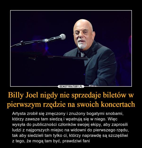Billy Joel nigdy nie sprzedaje biletów w pierwszym rzędzie na swoich koncertach – Artysta zrobił się zmęczony i znużony bogatymi snobami, którzy zawsze tam siedzą i wpatrują się w niego. Więc wysyła do publiczności członków swojej ekipy, aby zaprosili ludzi z najgorszych miejsc na widowni do pierwszego rzędu, tak aby siedzieli tam tylko ci, którzy naprawdę są szczęśliwi z tego, że mogą tam być, prawdziwi fani