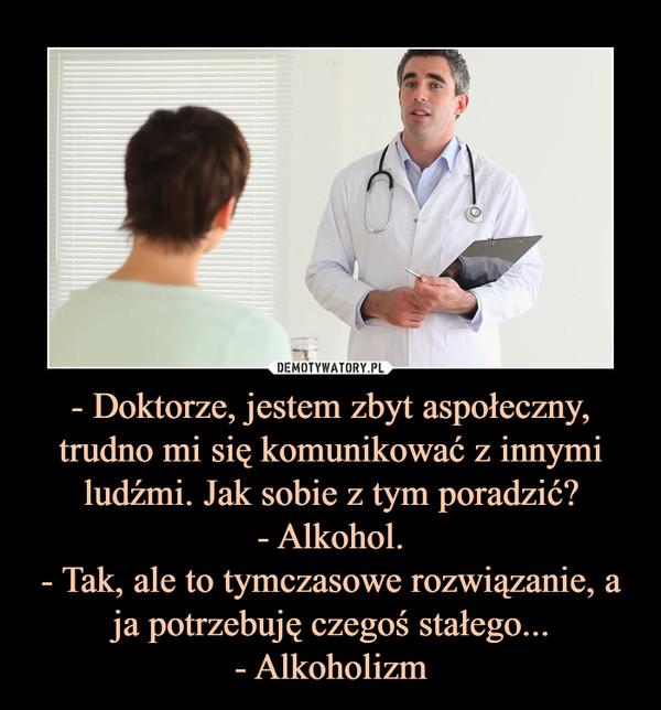 - Doktorze, jestem zbyt aspołeczny, trudno mi się komunikować z innymi ludźmi. Jak sobie z tym poradzić?- Alkohol.- Tak, ale to tymczasowe rozwiązanie, a ja potrzebuję czegoś stałego...- Alkoholizm –