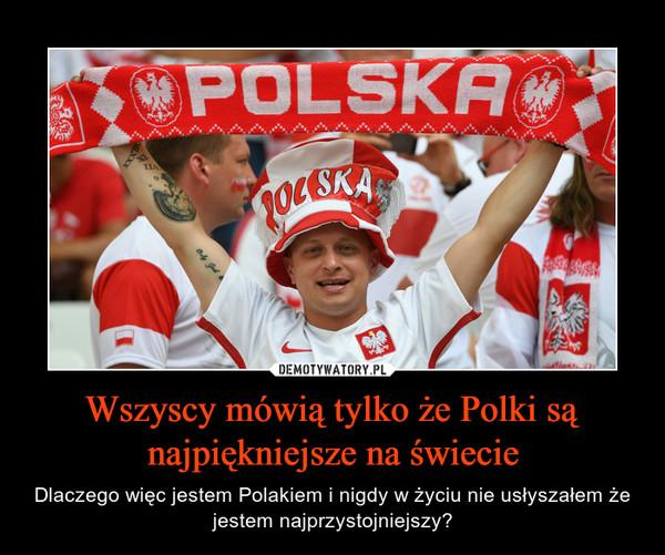 Wszyscy mówią tylko że Polki są najpiękniejsze na świecie – Dlaczego więc jestem Polakiem i nigdy w życiu nie usłyszałem że jestem najprzystojniejszy?