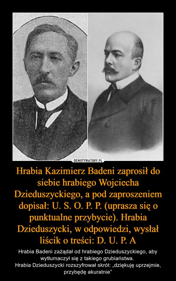 """Hrabia Kazimierz Badeni zaprosił do siebie hrabiego Wojciecha Dzieduszyckiego, a pod zaproszeniem dopisał: U. S. O. P. P. (uprasza się o punktualne przybycie). Hrabia Dzieduszycki, w odpowiedzi, wysłał liścik o treści: D. U. P. A – Hrabia Badeni zażądał od hrabiego Dzieduszyckiego, aby wytłumaczył się z takiego grubiaństwa. Hrabia Dzieduszycki rozszyfrował skrót: """"dziękuję uprzejmie, przybędę akuratnie"""""""