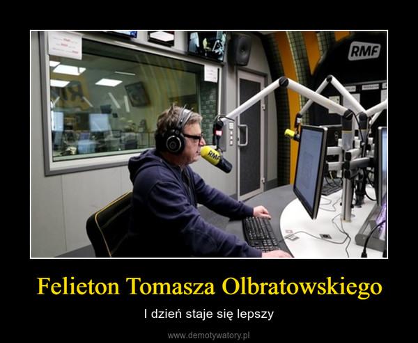 Felieton Tomasza Olbratowskiego – I dzień staje się lepszy