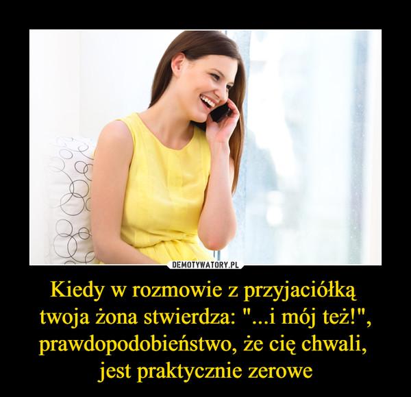 """Kiedy w rozmowie z przyjaciółką twoja żona stwierdza: """"...i mój też!"""", prawdopodobieństwo, że cię chwali, jest praktycznie zerowe –"""