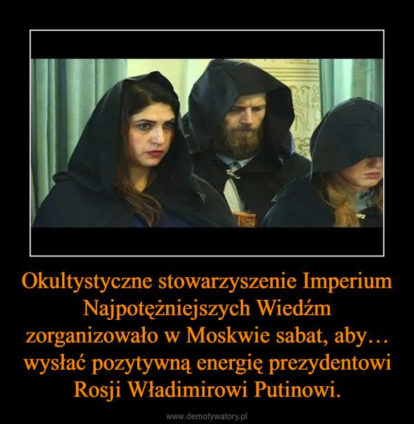 Okultystyczne stowarzyszenie Imperium Najpotężniejszych Wiedźm zorganizowało w Moskwie sabat, aby… wysłać pozytywną energię prezydentowi Rosji Władimirowi Putinowi. –