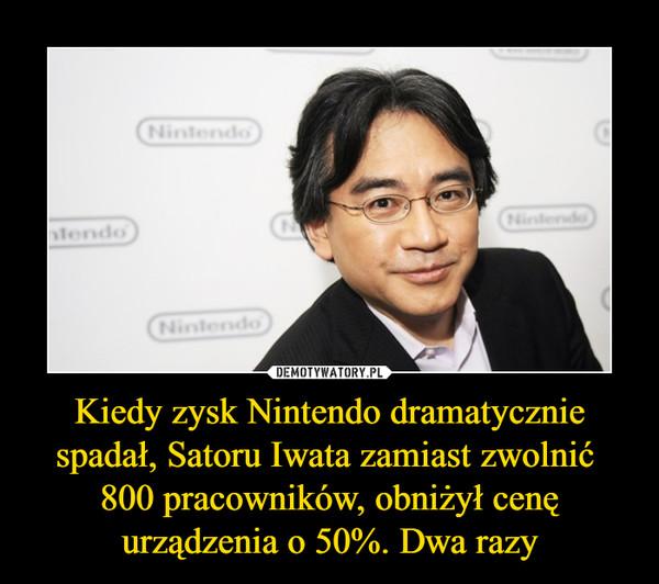 Kiedy zysk Nintendo dramatycznie spadał, Satoru Iwata zamiast zwolnić 800 pracowników, obniżył cenę urządzenia o 50%. Dwa razy –