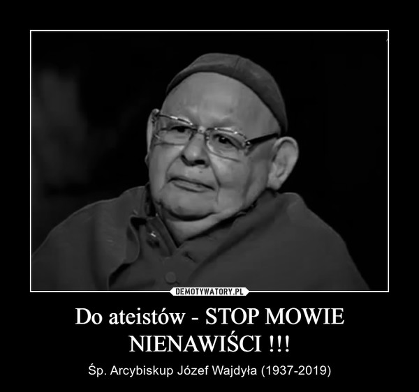 Do ateistów - STOP MOWIE NIENAWIŚCI !!! – Śp. Arcybiskup Józef Wajdyła (1937-2019)