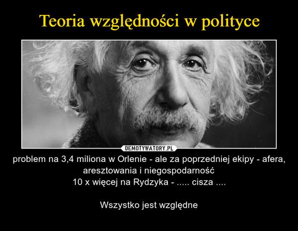 – problem na 3,4 miliona w Orlenie - ale za poprzedniej ekipy - afera, aresztowania i niegospodarność10 x więcej na Rydzyka - ..... cisza ....Wszystko jest względne