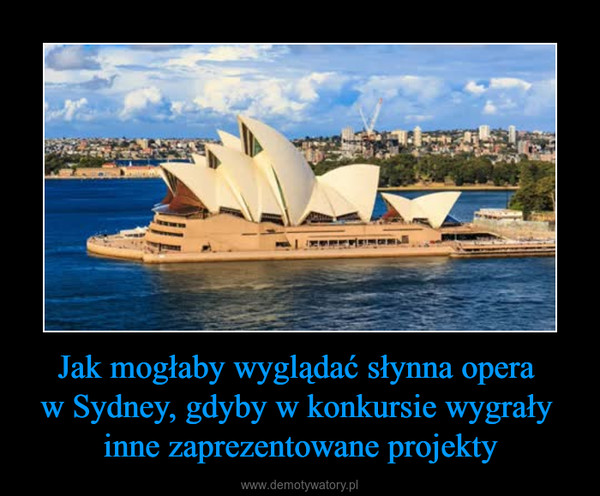 Jak mogłaby wyglądać słynna opera w Sydney, gdyby w konkursie wygrały inne zaprezentowane projekty –