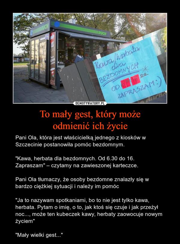 """To mały gest, który możeodmienić ich życie – Pani Ola, która jest właścicielką jednego z kiosków w Szczecinie postanowiła pomóc bezdomnym.""""Kawa, herbata dla bezdomnych. Od 6.30 do 16. Zapraszam"""" – czytamy na zawieszonej karteczce.Pani Ola tłumaczy, że osoby bezdomne znalazły się w bardzo ciężkiej sytuacji i należy im pomóc""""Ja to nazywam spotkaniami, bo to nie jest tylko kawa, herbata. Pytam o imię, o to, jak ktoś się czuje i jak przeżył noc..., może ten kubeczek kawy, herbaty zaowocuje nowym życiem""""""""Mały wielki gest..."""""""