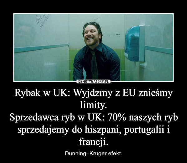 Rybak w UK: Wyjdzmy z EU znieśmy limity.Sprzedawca ryb w UK: 70% naszych ryb sprzedajemy do hiszpani, portugalii i francji. – Dunning–Kruger efekt.