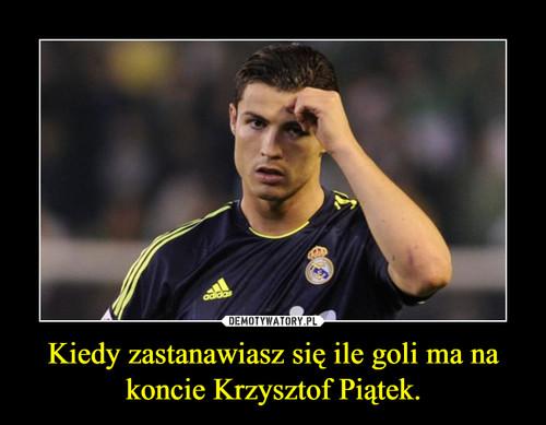 Kiedy zastanawiasz się ile goli ma na koncie Krzysztof Piątek.