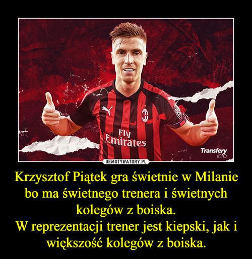 Krzysztof Piątek gra świetnie w Milanie bo ma świetnego trenera i świetnych kolegów z boiska. W reprezentacji trener jest kiepski, jak i większość kolegów z boiska.