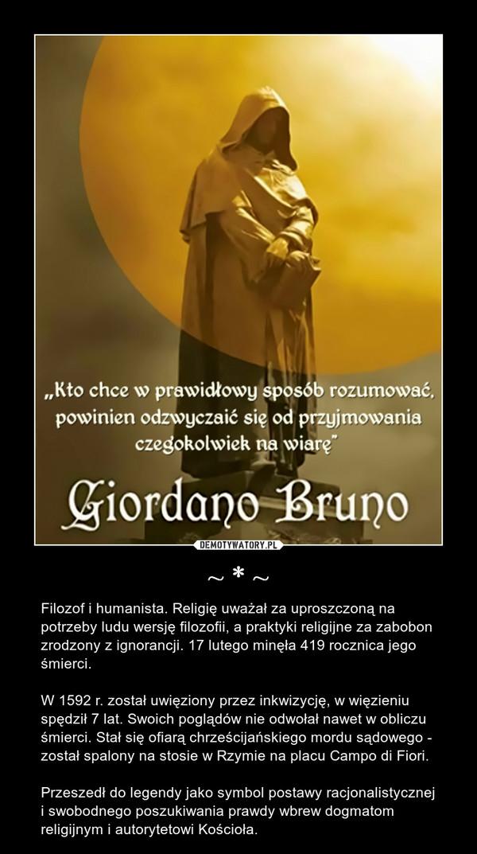 ~ * ~ – Filozof i humanista. Religię uważał za uproszczoną na potrzeby ludu wersję filozofii, a praktyki religijne za zabobon zrodzony z ignorancji. 17 lutego minęła 419 rocznica jego śmierci.W 1592 r. został uwięziony przez inkwizycję, w więzieniu spędził 7 lat. Swoich poglądów nie odwołał nawet w obliczu śmierci. Stał się ofiarą chrześcijańskiego mordu sądowego - został spalony na stosie w Rzymie na placu Campo di Fiori. Przeszedł do legendy jako symbol postawy racjonalistycznej i swobodnego poszukiwania prawdy wbrew dogmatom religijnym i autorytetowi Kościoła.