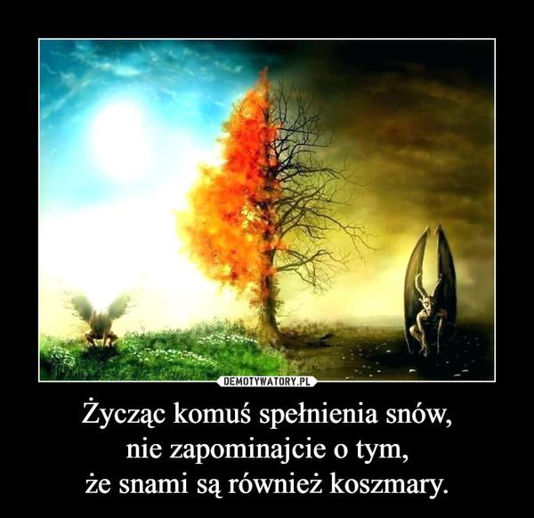 Życząc komuś spełnienia snów,nie zapominajcie o tym,że snami są również koszmary. –